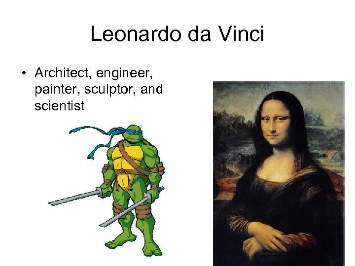 Leonardo da Vinci • Architect, engineer, painter, sculptor, and scientist