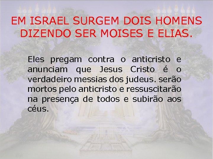 EM ISRAEL SURGEM DOIS HOMENS DIZENDO SER MOISES E ELIAS. Eles pregam contra o