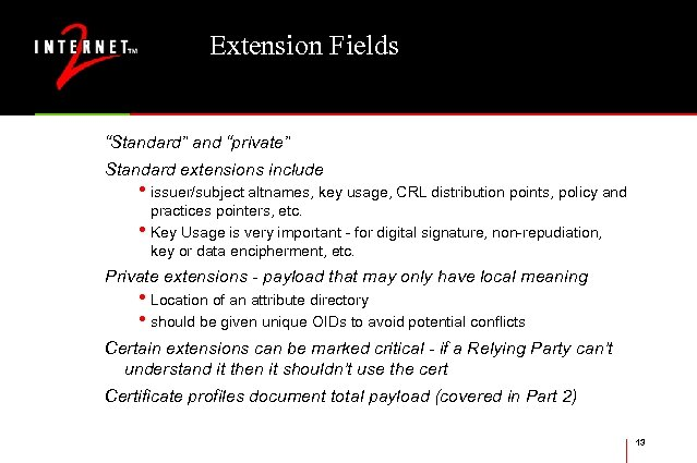 "Extension Fields ""Standard"" and ""private"" Standard extensions include • issuer/subject altnames, key usage, CRL"