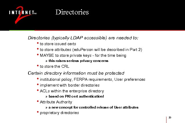 Directories (typically LDAP accessible) are needed to: • to store issued certs • to