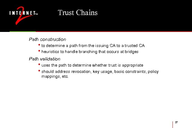Trust Chains Path construction • to determine a path from the issuing CA to
