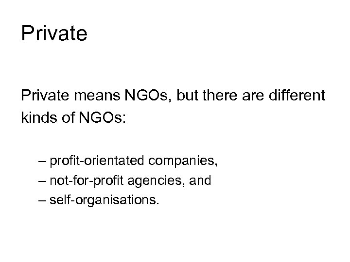 Private means NGOs, but there are different kinds of NGOs: – profit-orientated companies, –
