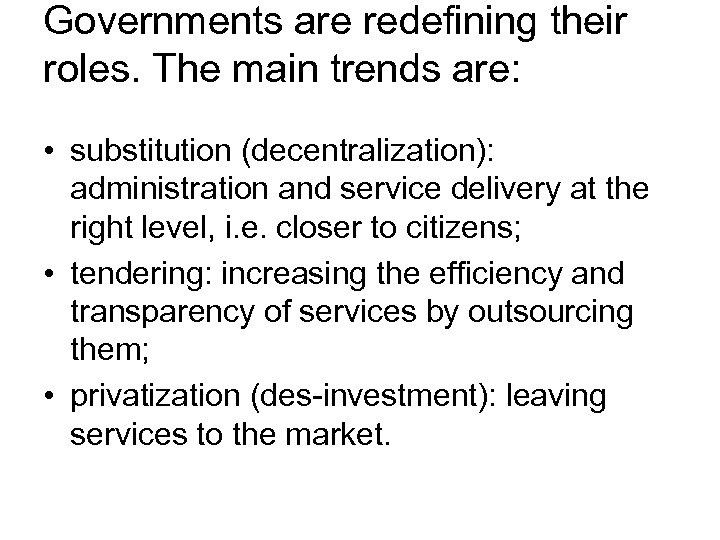 Governments are redefining their roles. The main trends are: • substitution (decentralization): administration and