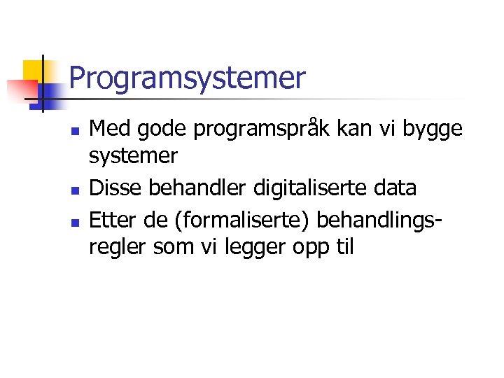 Programsystemer n n n Med gode programspråk kan vi bygge systemer Disse behandler digitaliserte
