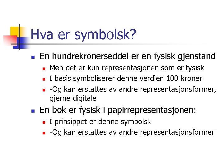 Hva er symbolsk? n En hundrekronerseddel er en fysisk gjenstand n n Men det