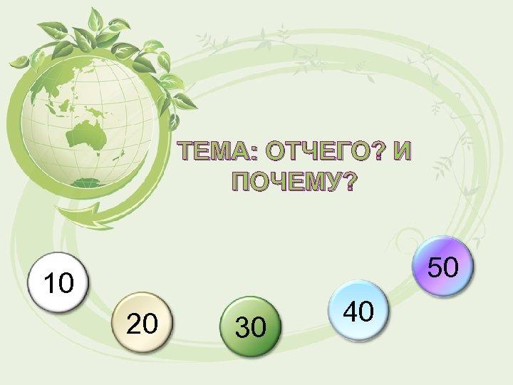 ТЕМА: ОТЧЕГО? И ПОЧЕМУ? 50 10 20 30 40
