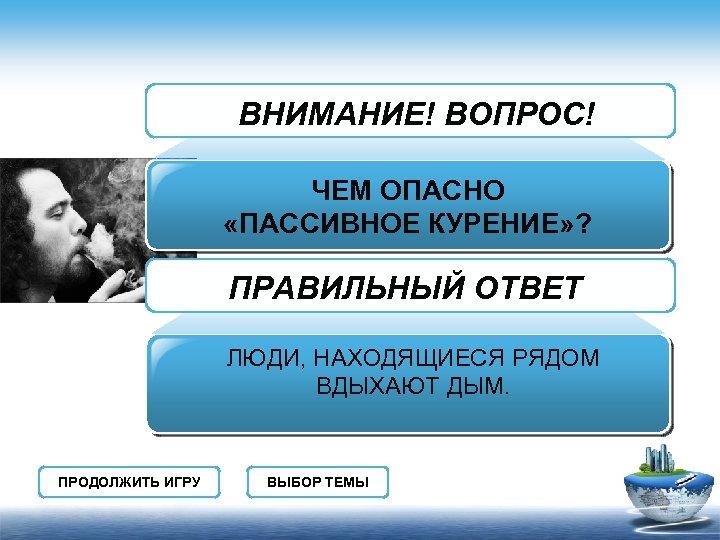 ВНИМАНИЕ! ВОПРОС! ЧЕМ ОПАСНО «ПАССИВНОЕ КУРЕНИЕ» ? ПРАВИЛЬНЫЙ ОТВЕТ ЛЮДИ, НАХОДЯЩИЕСЯ РЯДОМ ВДЫХАЮТ ДЫМ.