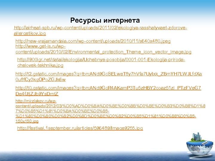 Ресурсы интернета http: //airheat-spb. ru/wp-content/uploads/2011/02/ekologiya-rasshatyvaet-zdoroveallergetikov. jpg http: //new-vrajamandala. com/wp-content/uploads/2010/11/s 640 x 480. jpeg http: