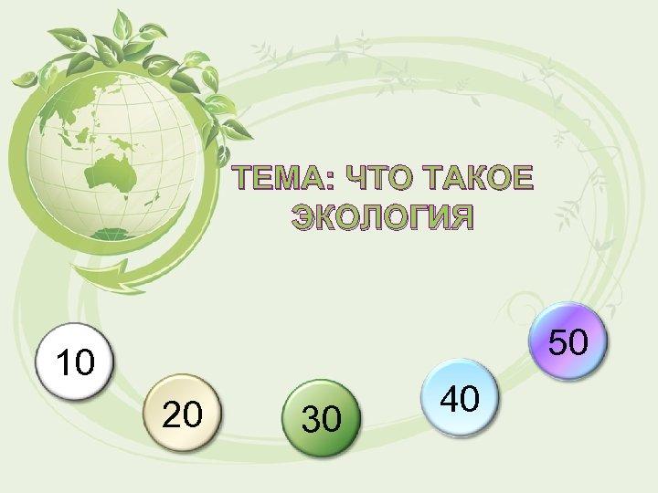 ТЕМА: ЧТО ТАКОЕ ЭКОЛОГИЯ 50 10 20 30 40