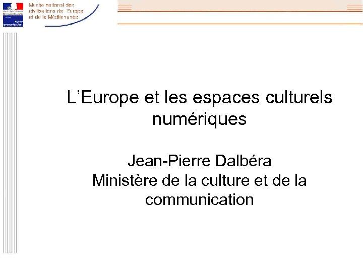 L'Europe et les espaces culturels numériques Jean-Pierre Dalbéra Ministère de la culture et de