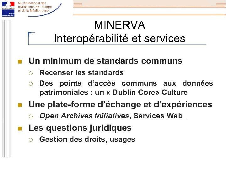 MINERVA Interopérabilité et services n Un minimum de standards communs ¡ ¡ n Une