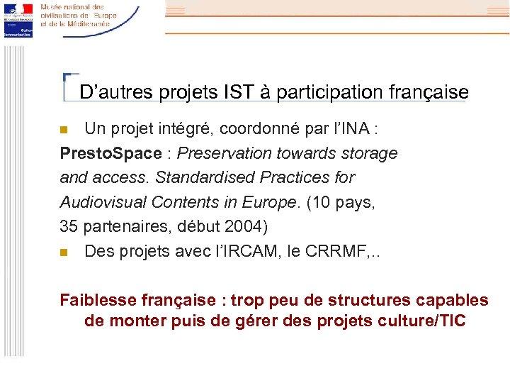 D'autres projets IST à participation française Un projet intégré, coordonné par l'INA : Presto.