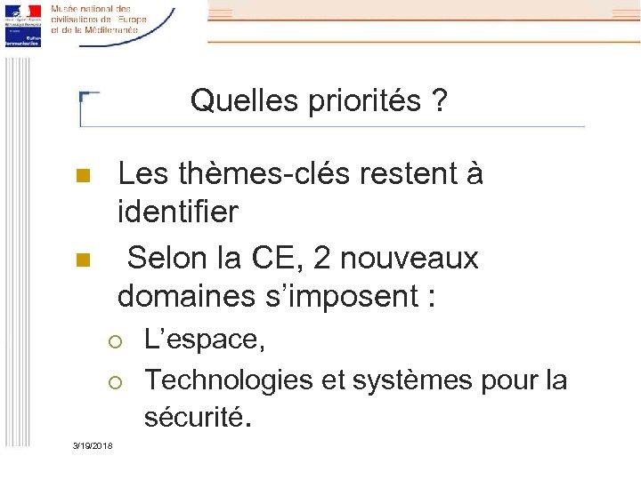 Quelles priorités ? Les thèmes-clés restent à identifier Selon la CE, 2 nouveaux domaines
