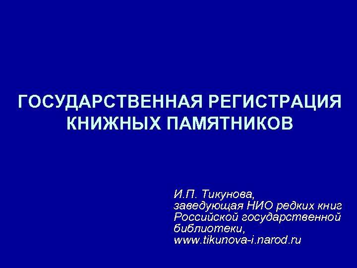 ГОСУДАРСТВЕННАЯ РЕГИСТРАЦИЯ КНИЖНЫХ ПАМЯТНИКОВ И. П. Тикунова, заведующая НИО редких книг Российской государственной библиотеки,