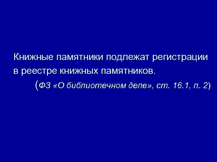 Книжные памятники подлежат регистрации в реестре книжных памятников. (ФЗ «О библиотечном деле» , ст.