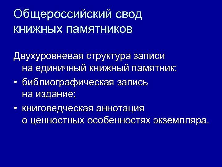 Общероссийский свод книжных памятников Двухуровневая структура записи на единичный книжный памятник: • библиографическая запись