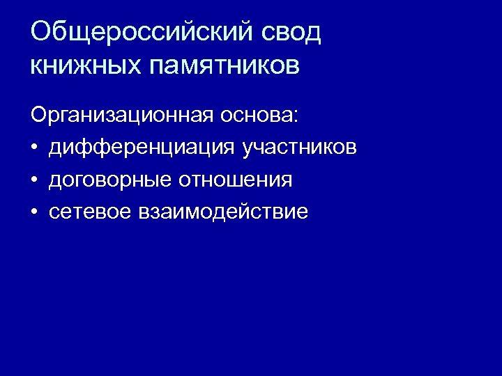 Общероссийский свод книжных памятников Организационная основа: • дифференциация участников • договорные отношения • сетевое