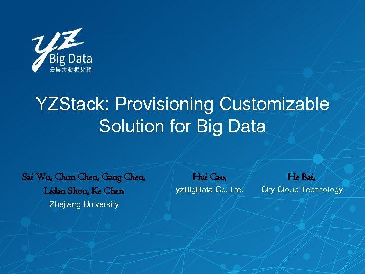 YZStack: Provisioning Customizable Solution for Big Data Sai Wu, Chun Chen, Gang Chen, Lidan