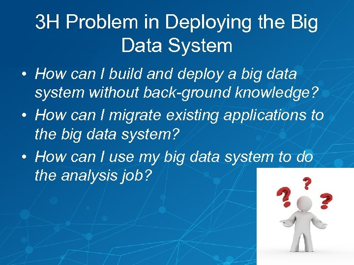 3 H Problem in Deploying the Big Data System • How can I build