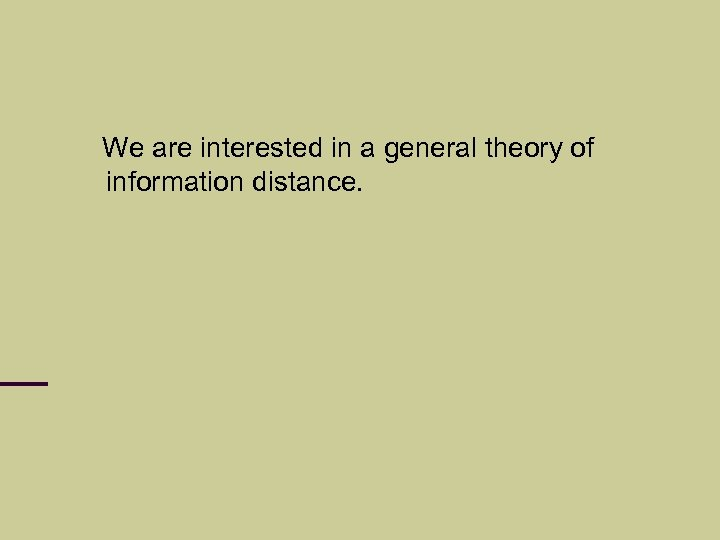 We are interested in a general theory of information distance.