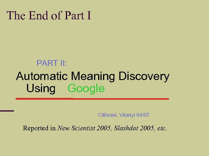 The End of Part I PART II: Automatic Meaning Discovery Using Google Cilibrasi, Vitanyi