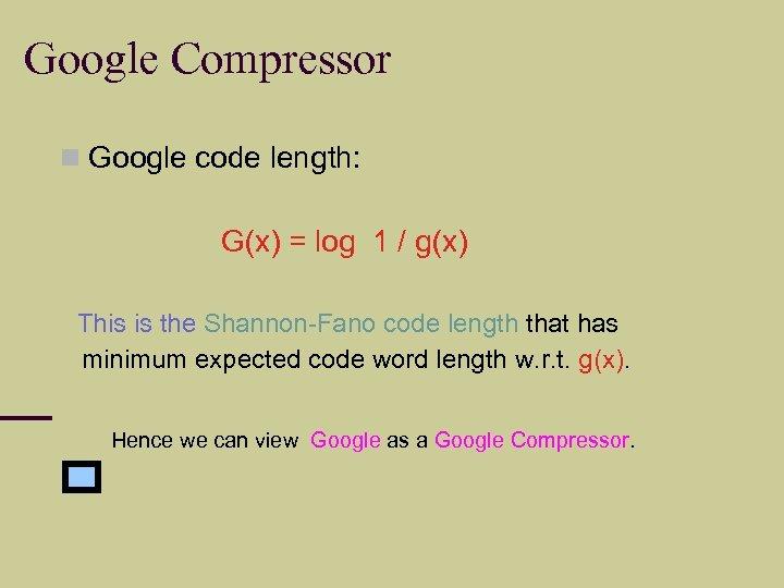 Google Compressor Google code length: G(x) = log 1 / g(x) This is the