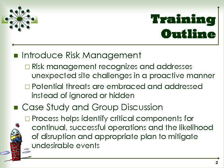 Training Outline n Introduce Risk Management ¨ Risk management recognizes and addresses unexpected site