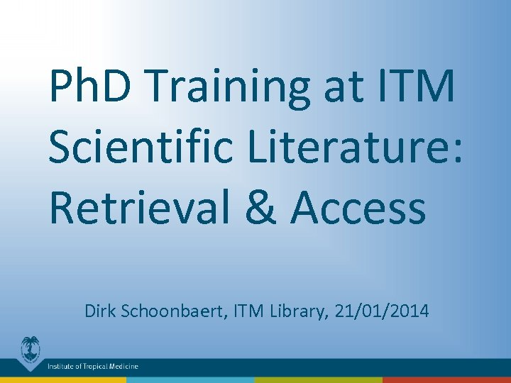 Ph. D Training at ITM Scientific Literature: Retrieval & Access Dirk Schoonbaert, ITM Library,