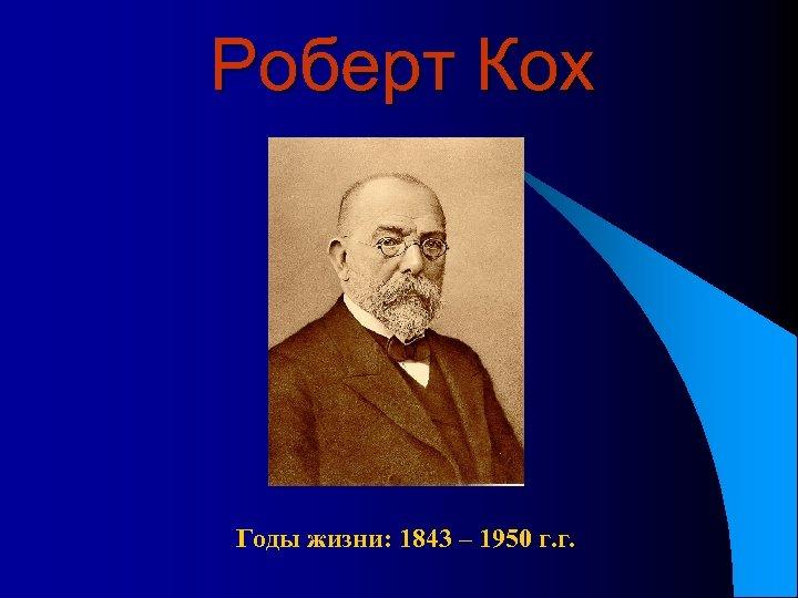 Роберт Кох Годы жизни: 1843 – 1950 г. г.
