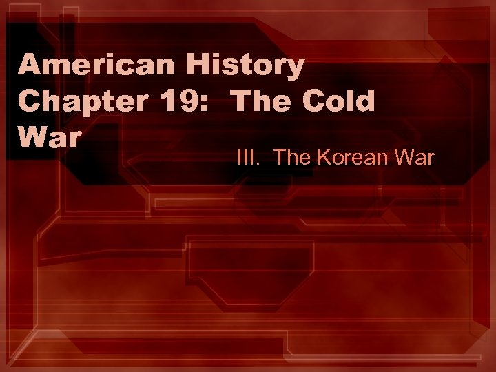 American History Chapter 19: The Cold War III. The Korean War
