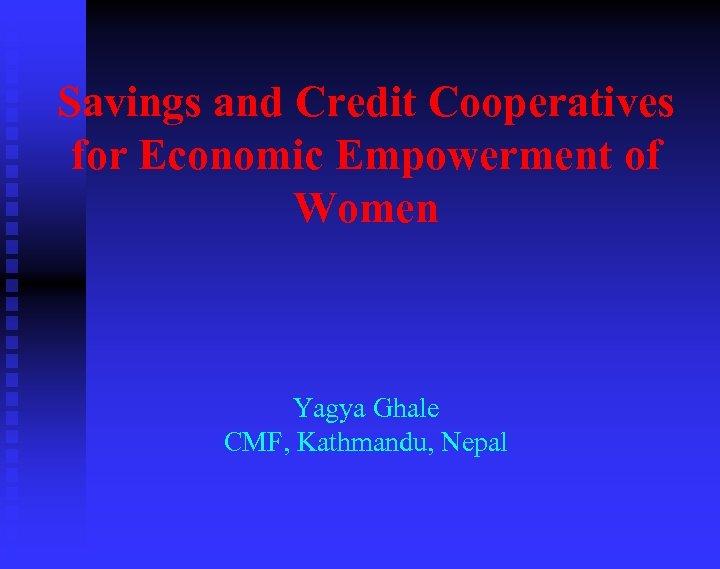 Savings and Credit Cooperatives for Economic Empowerment of Women Yagya Ghale CMF, Kathmandu, Nepal