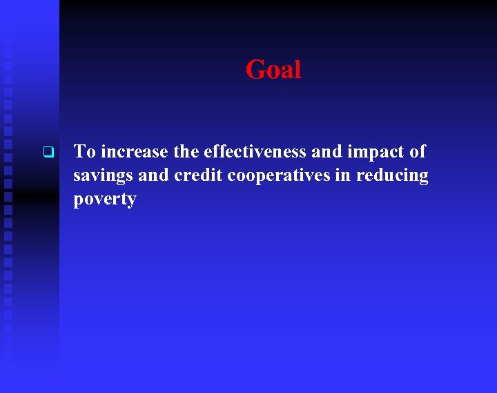 Goal q To increase the effectiveness and impact of savings and credit cooperatives in