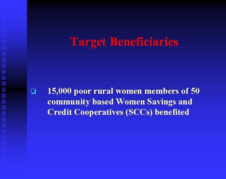 Target Beneficiaries q 15, 000 poor rural women members of 50 community based Women