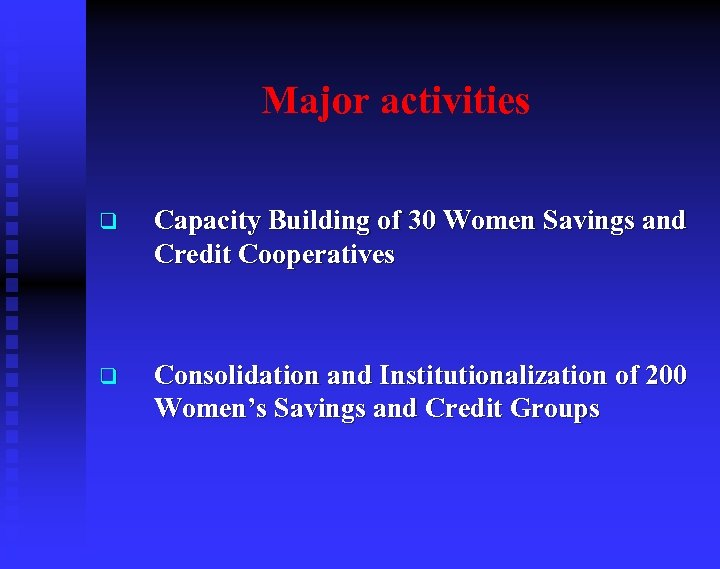 Major activities q Capacity Building of 30 Women Savings and Credit Cooperatives q Consolidation
