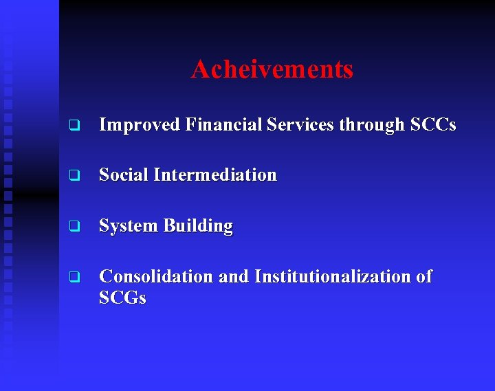 Acheivements q Improved Financial Services through SCCs q Social Intermediation q System Building q