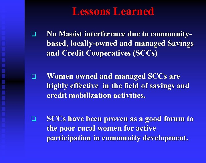 Lessons Learned q No Maoist interference due to communitybased, locally-owned and managed Savings and