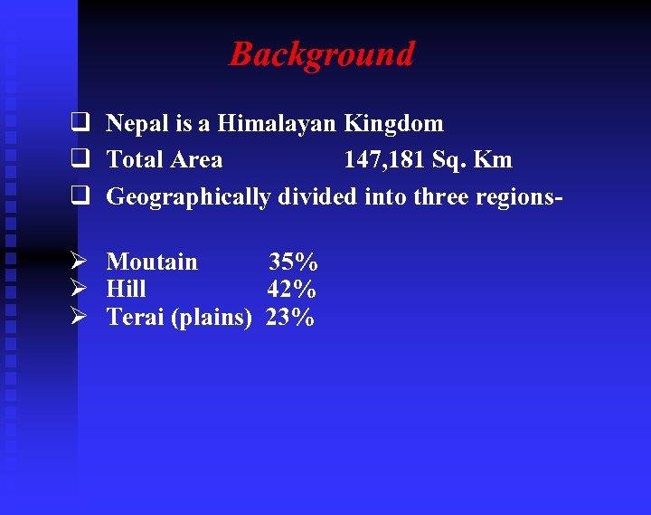 Background q Nepal is a Himalayan Kingdom q Total Area 147, 181 Sq. Km