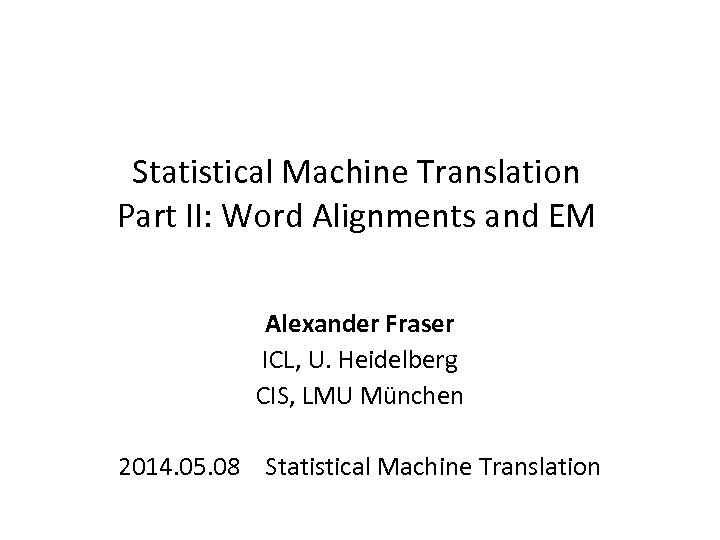 Statistical Machine Translation Part II: Word Alignments and EM Alexander Fraser ICL, U. Heidelberg
