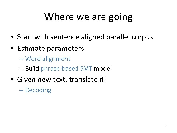 Where we are going • Start with sentence aligned parallel corpus • Estimate parameters