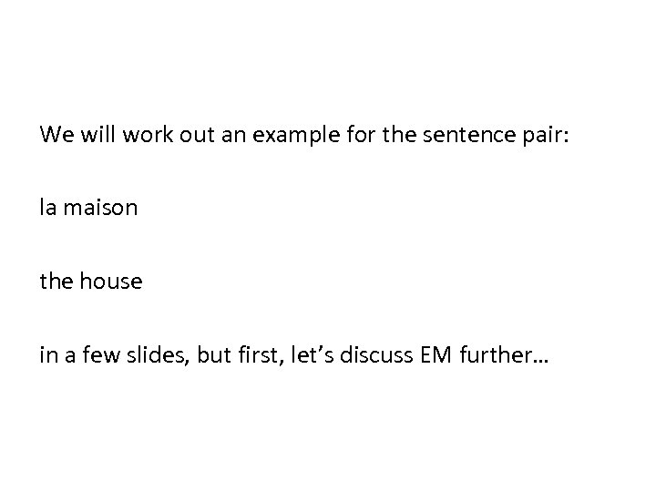 We will work out an example for the sentence pair: la maison the house