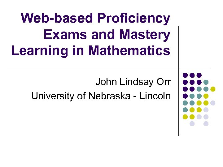 Web-based Proficiency Exams and Mastery Learning in Mathematics John Lindsay Orr University of Nebraska