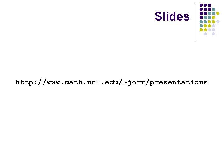 Slides http: //www. math. unl. edu/~jorr/presentations