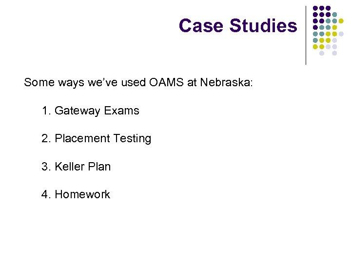 Case Studies Some ways we've used OAMS at Nebraska: 1. Gateway Exams 2. Placement