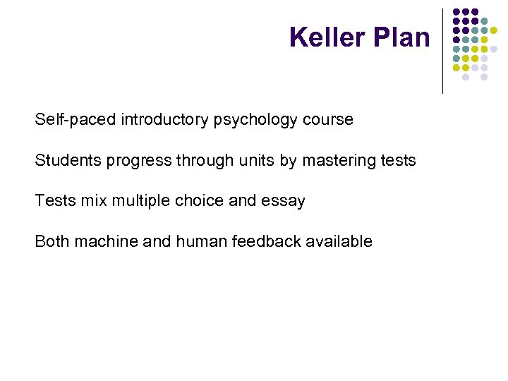 Keller Plan Self-paced introductory psychology course Students progress through units by mastering tests Tests