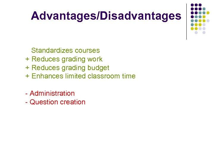 Advantages/Disadvantages Standardizes courses + Reduces grading work + Reduces grading budget + Enhances limited