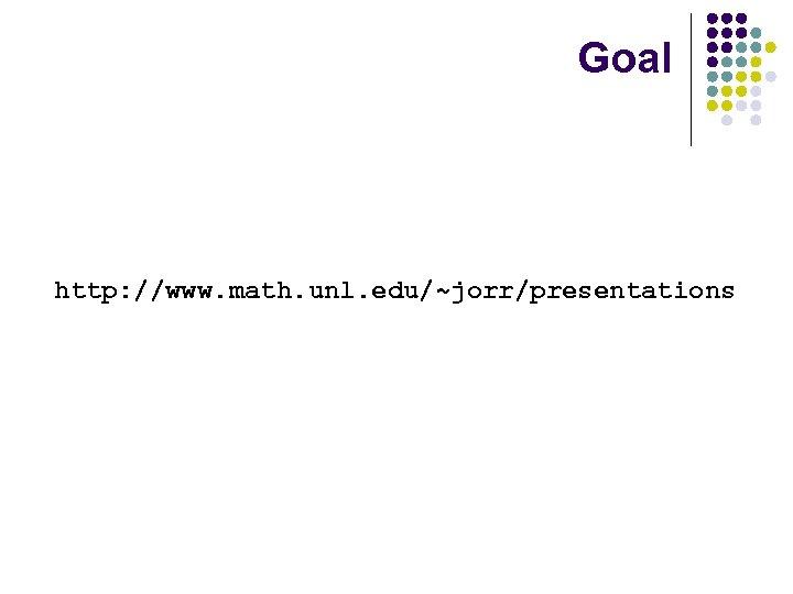 Goal http: //www. math. unl. edu/~jorr/presentations