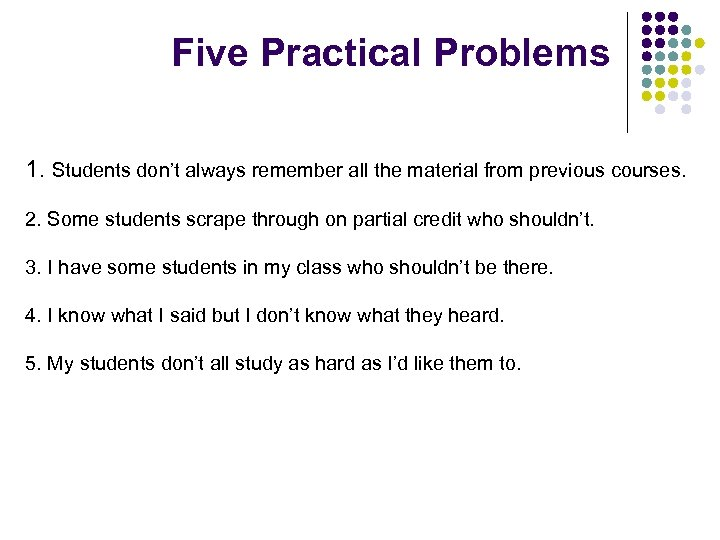 Five Practical Problems 1. Students don't always remember all the material from previous courses.