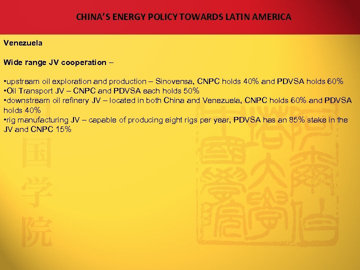 CHINA'S ENERGY POLICY TOWARDS LATIN AMERICA Venezuela Wide range JV cooperation – • upstream
