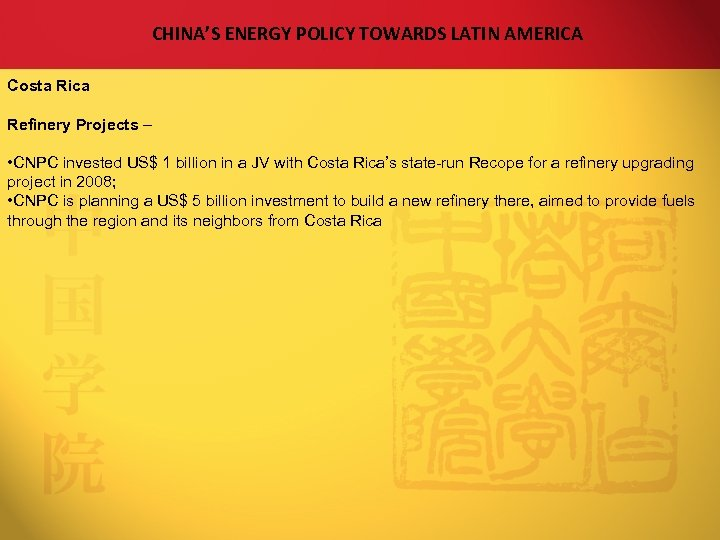 CHINA'S ENERGY POLICY TOWARDS LATIN AMERICA Costa Rica Refinery Projects – • CNPC invested