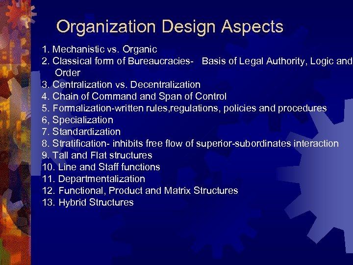 Organization Design Aspects 1. Mechanistic vs. Organic 2. Classical form of Bureaucracies- Basis of